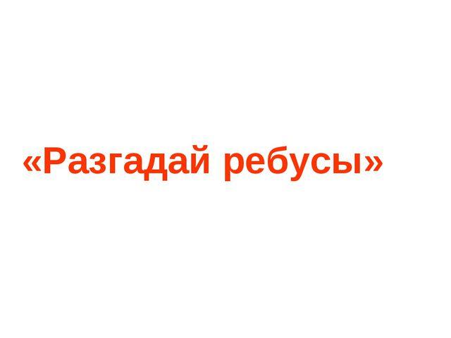 «Разгадай ребусы»