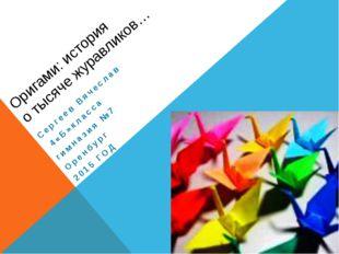 Оригами: история о тысяче журавликов… Сергеев Вячеслав 4«Б»класса гимназия №7