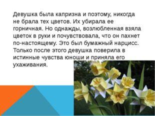 Девушка была капризна и поэтому, никогда не брала тех цветов. Их убирала ее г