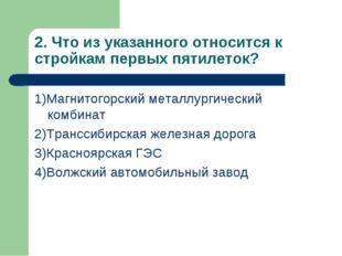2. Что из указанного относится к стройкам первых пятилеток? 1)Магнитогорский