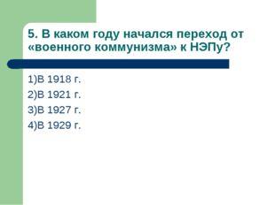 5. В каком году начался переход от «военного коммунизма» к НЭПу? 1)В 1918 г.