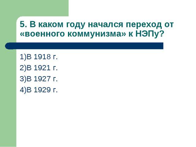 5. В каком году начался переход от «военного коммунизма» к НЭПу? 1)В 1918 г....