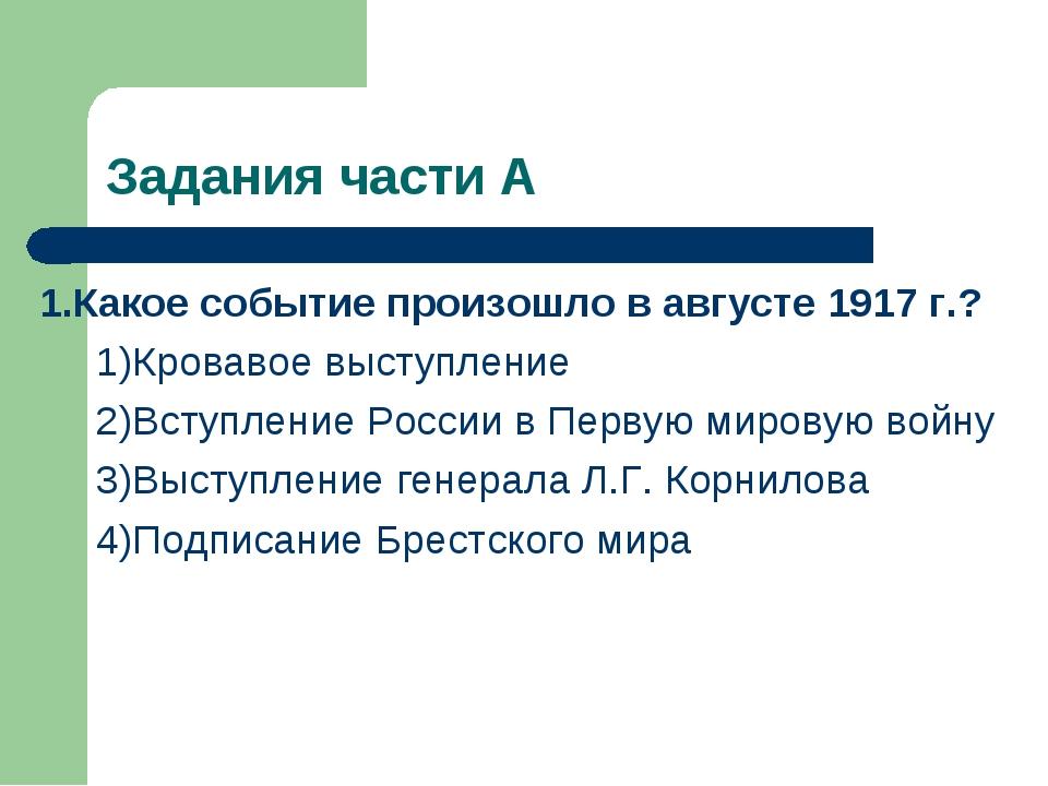 Задания части А 1.Какое событие произошло в августе 1917 г.? 1)Кровавое высту...