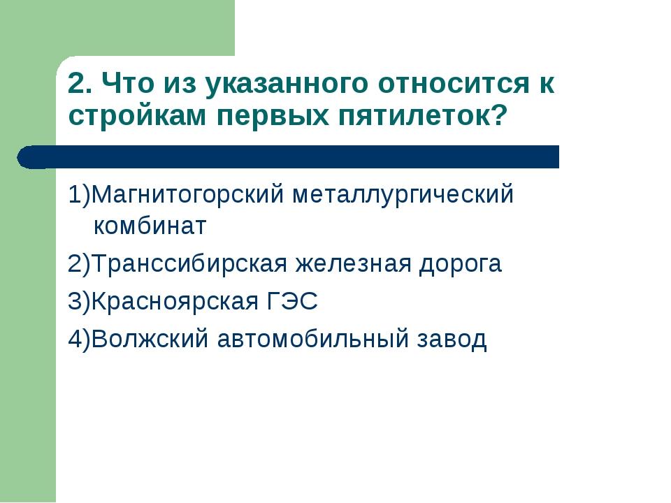 2. Что из указанного относится к стройкам первых пятилеток? 1)Магнитогорский...