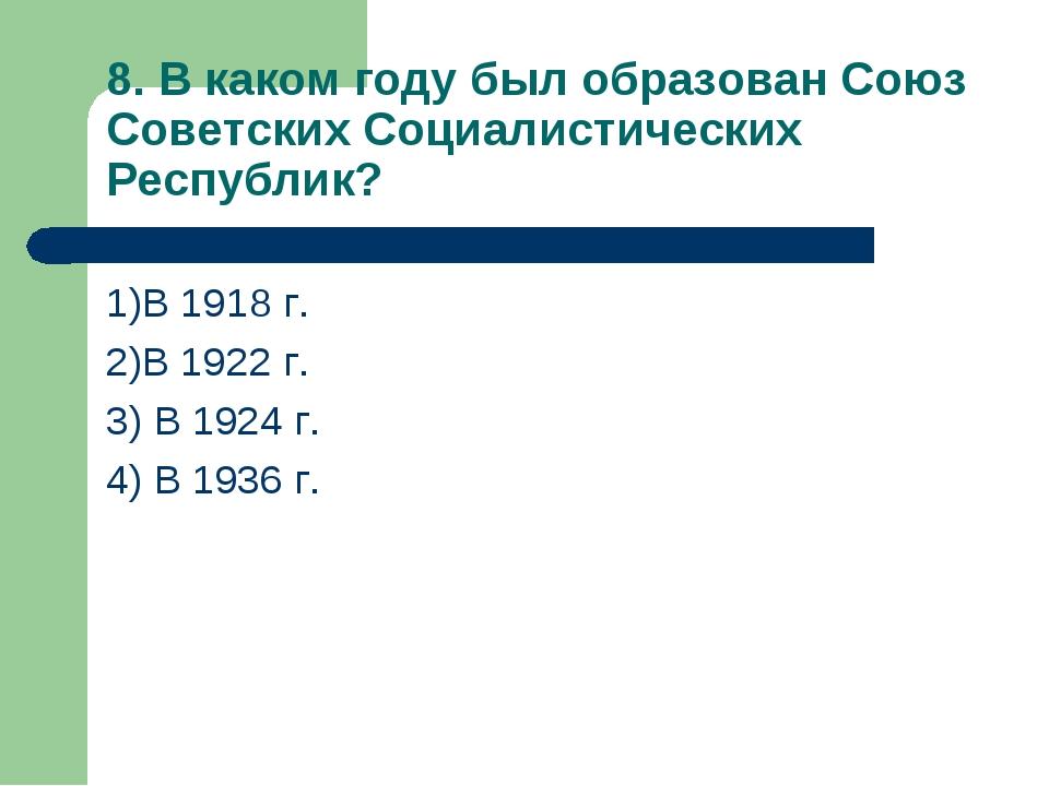 8. В каком году был образован Союз Советских Социалистических Республик? 1)В...