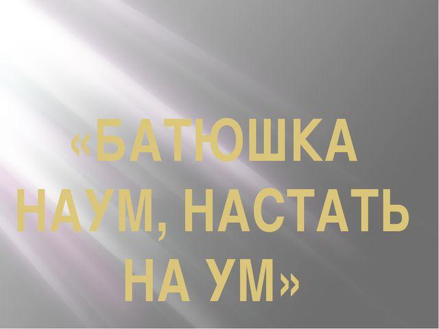 «БАТЮШКА НАУМ, НАСТАТЬ НА УМ»