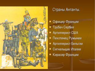 Страны Антанты. Офицер Франции Трубач Сербии Артиллерист США Пехотинец Румын