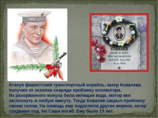 Атакуя фашистский транспортный корабль, катер Ковалева получил отосколка сна