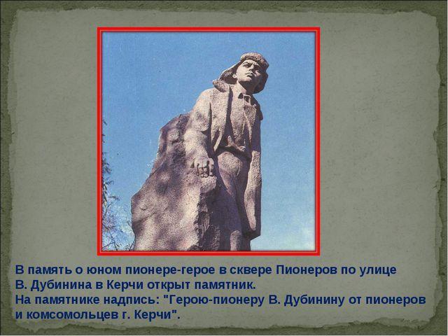 В память о юном пионере-герое в сквере Пионеров по улице В. Дубинина в Керчи...