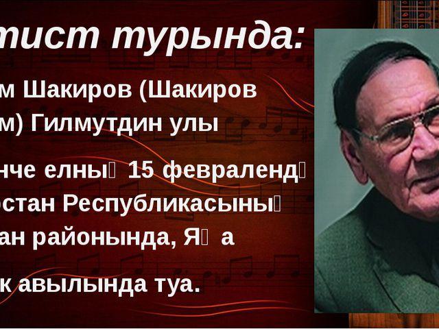Артист турында: Илһам Шакиров (Шакиров Илһам) Гилмутдин улы 1935нче елның15...