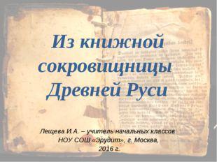 Из книжной сокровищницы Древней Руси Лещева И.А. – учитель начальных классов