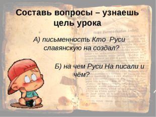 Составь вопросы – узнаешь цель урока А) письменность Кто Руси славянскую на с