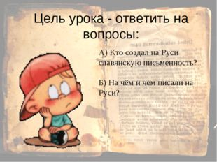 Цель урока - ответить на вопросы: А) Кто создал на Руси славянскую письменнос