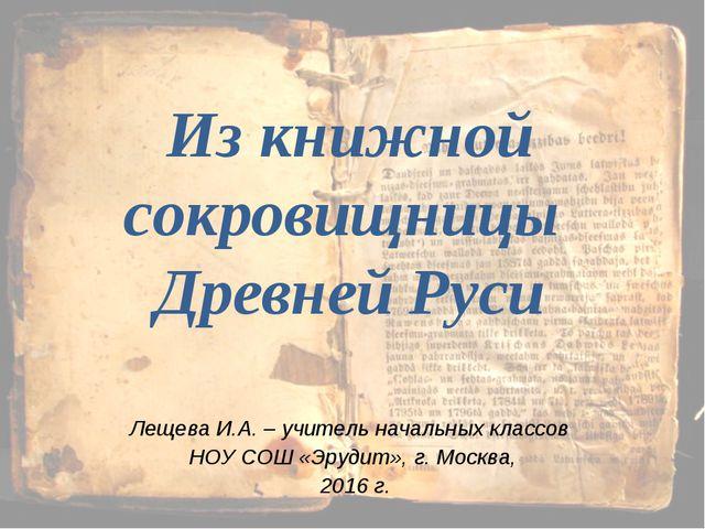 Из книжной сокровищницы Древней Руси Лещева И.А. – учитель начальных классов...