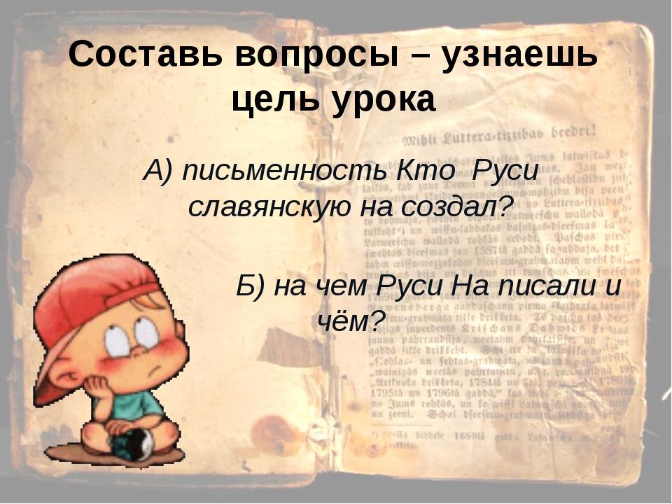 Составь вопросы – узнаешь цель урока А) письменность Кто Руси славянскую на с...