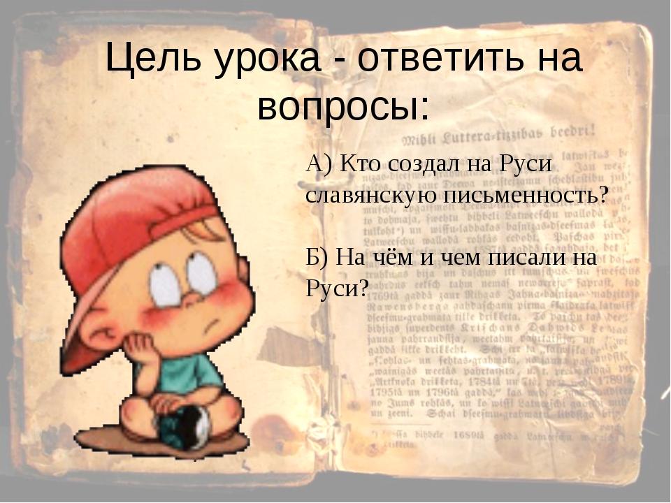 Цель урока - ответить на вопросы: А) Кто создал на Руси славянскую письменнос...