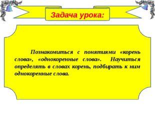 Задача урока: Познакомиться с понятиями «корень слова», «однокоренные слова».