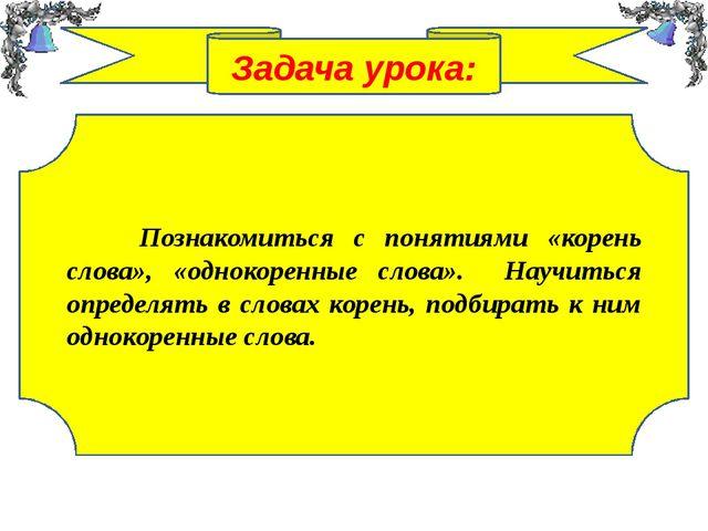 Задача урока: Познакомиться с понятиями «корень слова», «однокоренные слова»....