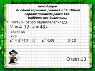Два ребра прямоугольного параллелепипеда, выходящие из одной вершины, равны 4
