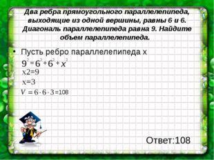 Два ребра прямоугольного параллелепипеда, выходящие из одной вершины, равны 6