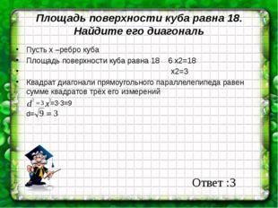 Площадь поверхности куба равна 18. Найдите его диагональ Пусть х –ребро куба