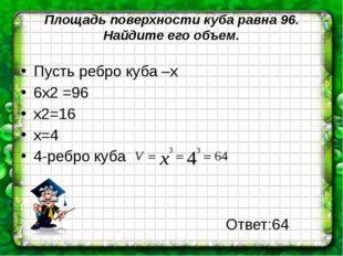 Площадь поверхности куба равна 96. Найдите его объем. Пусть ребро куба –х 6х2