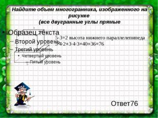 Найдите объем многогранника, изображенного на рисунке (все двугранные углы пр