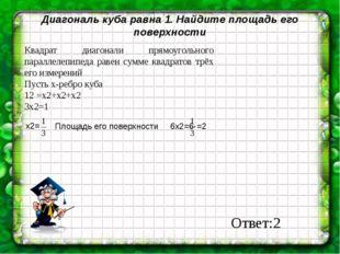 Диагональ куба равна 1. Найдите площадь его поверхности Квадрат диагонали пря