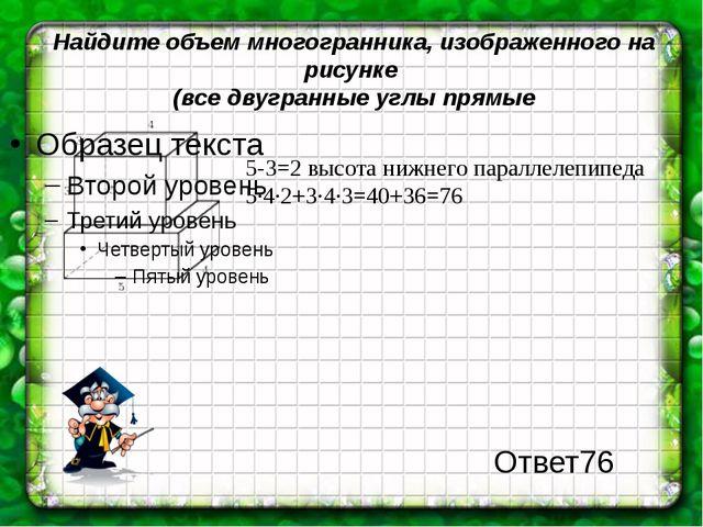 Найдите объем многогранника, изображенного на рисунке (все двугранные углы пр...