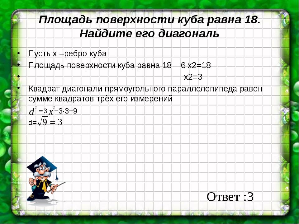 Площадь поверхности куба равна 18. Найдите его диагональ Пусть х –ребро куба...