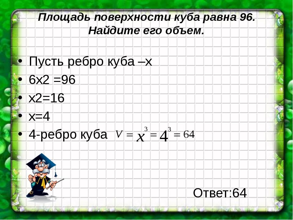 Площадь поверхности куба равна 96. Найдите его объем. Пусть ребро куба –х 6х2...