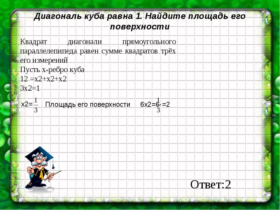 Диагональ куба равна 1. Найдите площадь его поверхности Квадрат диагонали пря...