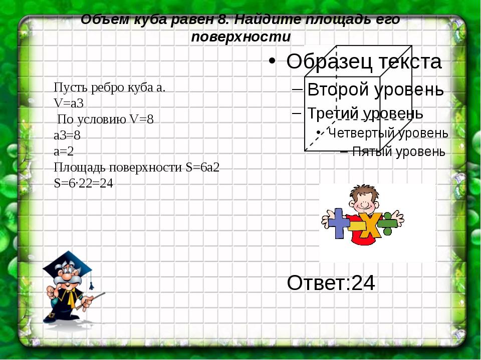 Объем куба равен 8. Найдите площадь его поверхности Пусть ребро куба а. V=a3...