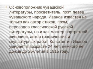 Основоположник чувашской литературы, просветитель, поэт, певец чувашского нар
