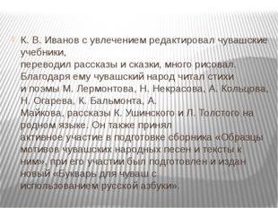 К. В. Иванов с увлечением редактировал чувашские учебники, переводил рассказы