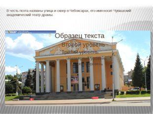 В честь поэта названы улица и сквер вЧебоксарах, его имя носит Чувашский ака