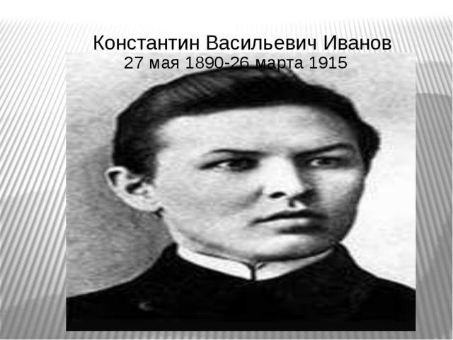 Константин Васильевич Иванов 27 мая 1890-26 марта 1915