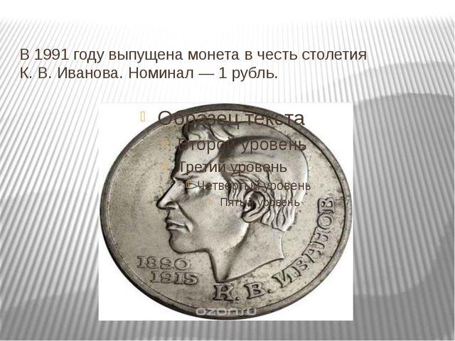В 1991 году выпущена монета в честь столетия К.В.Иванова. Номинал— 1 рубль.
