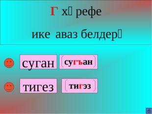 суган Г хәрефе ике аваз белдерә тигез сугъан тигэз