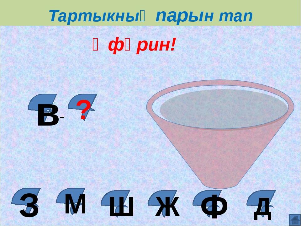 Тартыкның парын тап Д Ж Ш М Әфәрин! в ? - Ф З