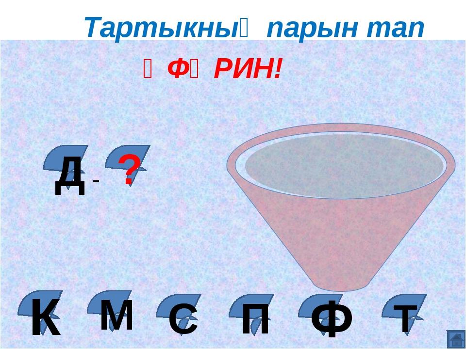 М ӘФӘРИН! Д ? - Ф К С П Т Тартыкның парын тап