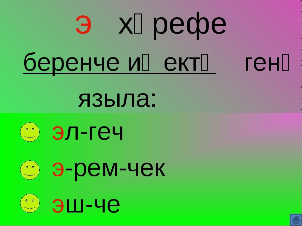э хәрефе беренче иҗектә генә языла: эл-геч э-рем-чек эш-че