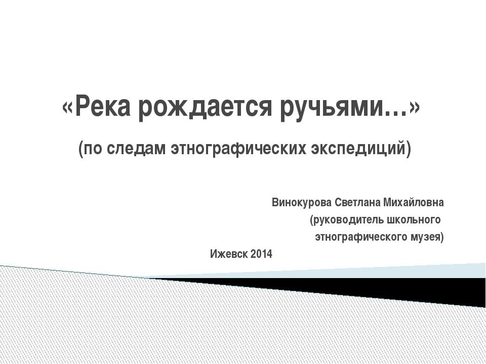 «Река рождается ручьями…» (по следам этнографических экспедиций) Винокурова С...