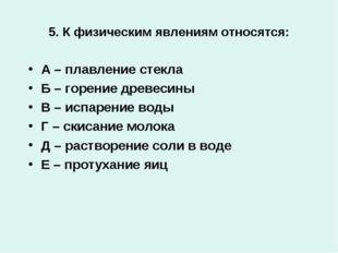 5. К физическим явлениям относятся: А – плавление стекла Б – горение древесин