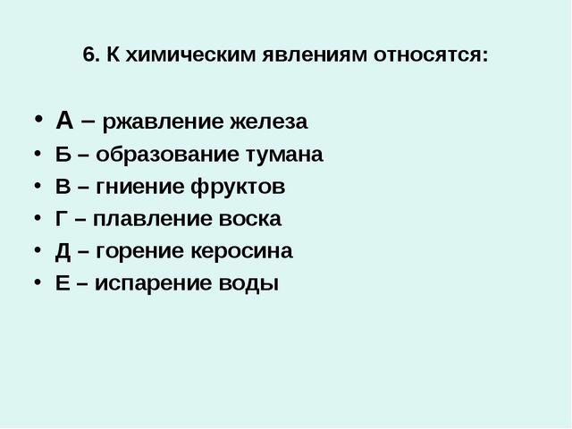 6. К химическим явлениям относятся: А – ржавление железа Б – образование тума...