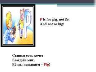 P is for pig, not fat And not so big! Свинья есть хочет Каждый миг, Её мы наз