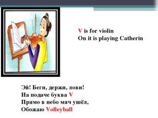 V is for violin On it is playing Catherin Эй! Беги, держи, лови! На подаче бу