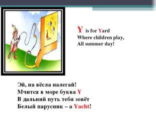 Y is for Yard Where children play, All summer day! Эй, на вёсла налегай! Мчит