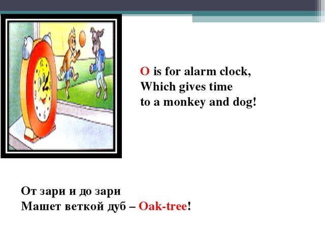 O is for alarm clock, Which gives time to a monkey and dog! От зари и до зари...