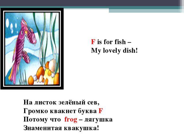 F is for fish – My lovely dish! На листок зелёный сев, Громко квакнет буква F...